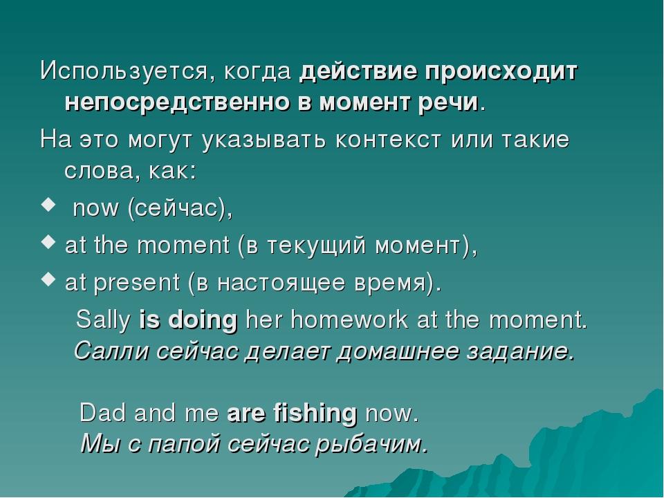 Используется, когда действие происходит непосредственно в момент речи. На это...