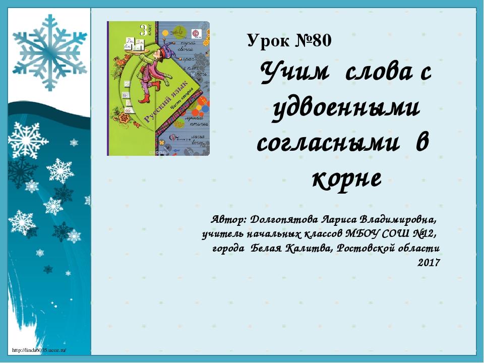 Урок №80 Учим слова с удвоенными согласными в корне Автор: Долгопятова Лариса...