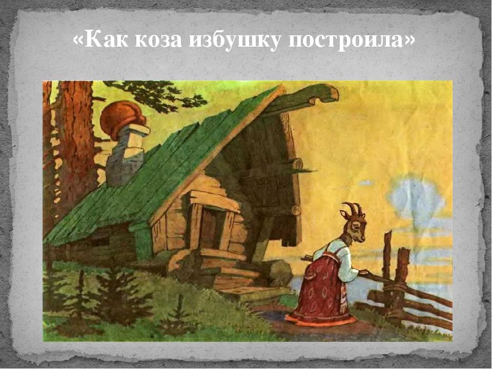 сказка с картинками как коза избушку построила