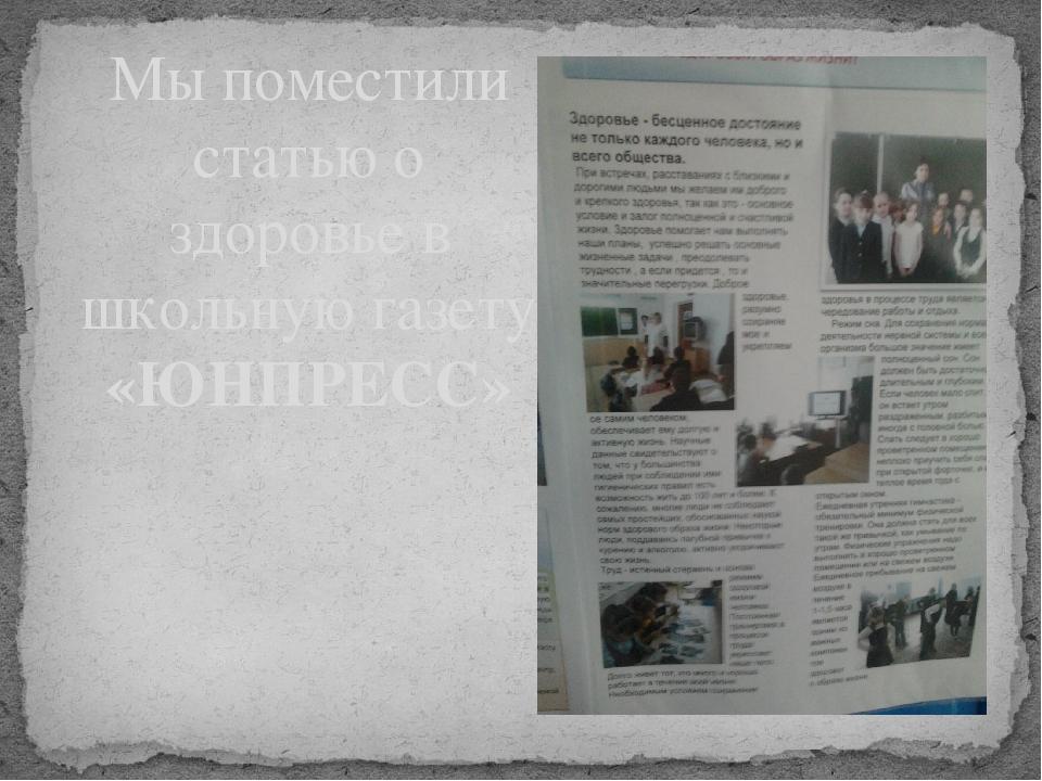 Мы поместили статью о здоровье в школьную газету «ЮНПРЕСС»