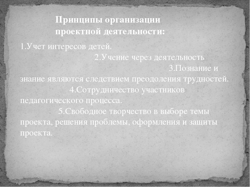 Принципы организации проектной деятельности: 1.Учет интересов детей. 2.Учение...