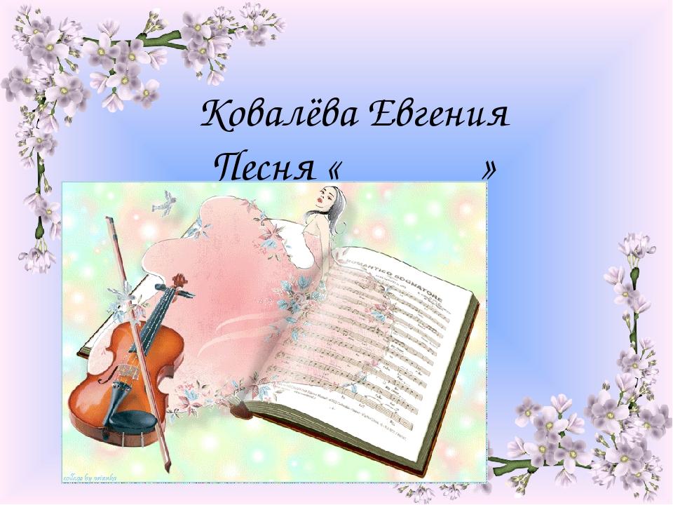 Ковалёва Евгения Песня « »