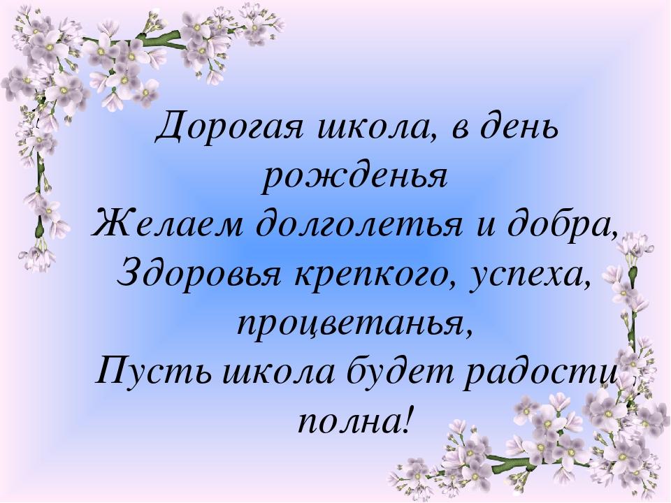 Дорогая школа, в день рожденья Желаем долголетья и добра, Здоровья крепкого,...