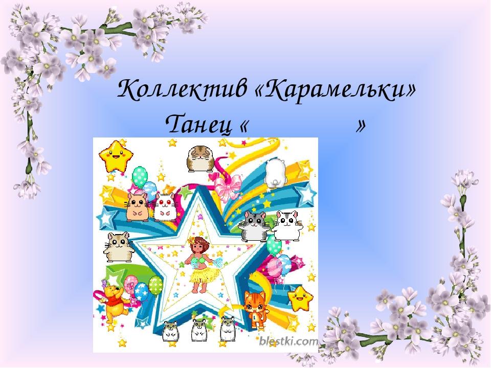 Коллектив «Карамельки» Танец « »