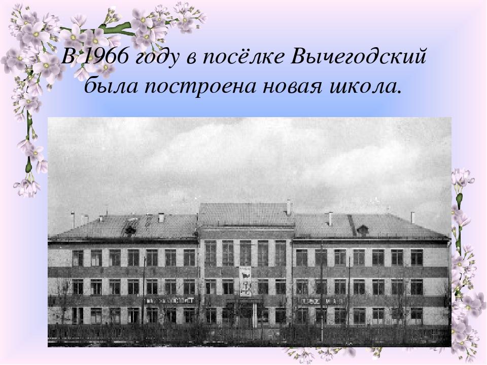 В 1966 году в посёлке Вычегодский была построена новая школа.