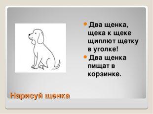 Нарисуй щенка Два щенка, щека к щеке щиплют щетку в уголке! Два щенка пищат в