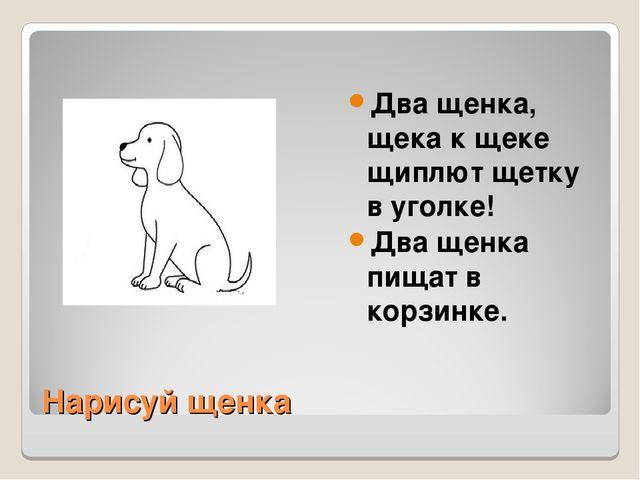 Нарисуй щенка Два щенка, щека к щеке щиплют щетку в уголке! Два щенка пищат в...