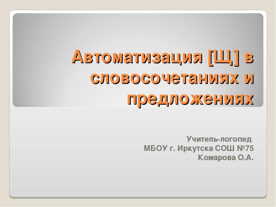 Автоматизация [Щ] в словосочетаниях и предложениях Учитель-логопед МБОУ г. Ир...
