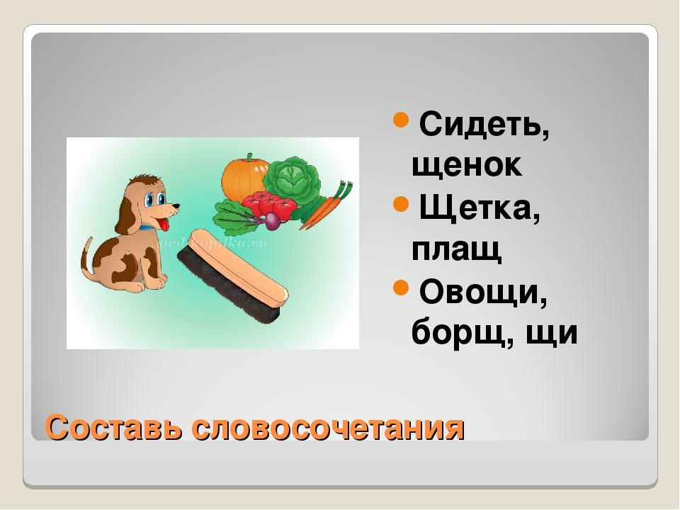 Составь словосочетания Сидеть, щенок Щетка, плащ Овощи, борщ, щи