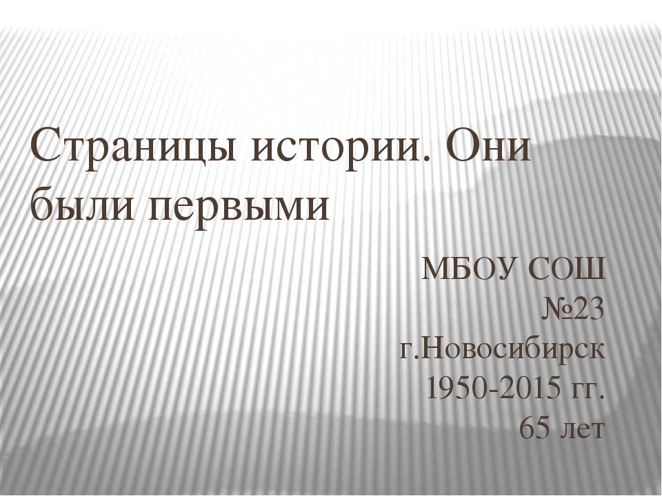 Страницы истории. Они были первыми МБОУ СОШ №23 г.Новосибирск 1950-2015 гг. 6...