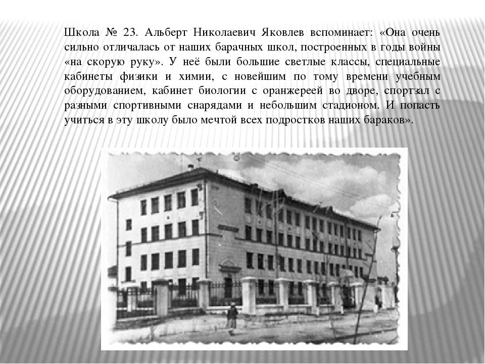 Школа № 23. Альберт Николаевич Яковлев вспоминает: «Она очень сильно отличала...
