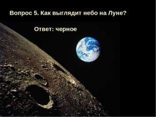 Вопрос 5. Как выглядит небо на Луне? Ответ: черное