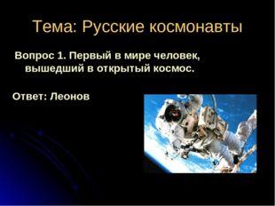 Тема: Русские космонавты Вопрос 1. Первый в мире человек, вышедший в открытый