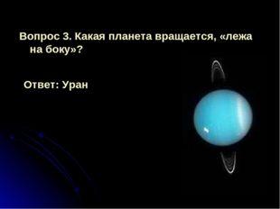 Вопрос 3. Какая планета вращается, «лежа на боку»? Ответ: Уран