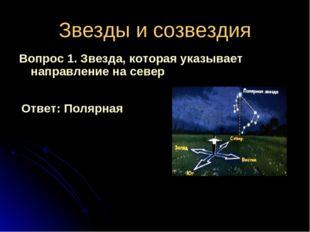 Звезды и созвездия Вопрос 1. Звезда, которая указывает направление на север О