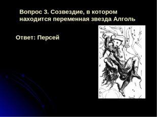 Ответ: Персей Вопрос 3. Созвездие, в котором находится переменная звезда Алголь