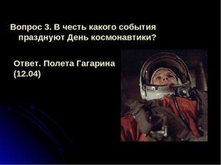 Вопрос 3. В честь какого события празднуют День космонавтики? Ответ. Полета Г