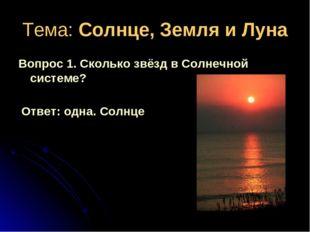 Тема: Солнце, Земля и Луна Вопрос 1. Сколько звёзд в Солнечной системе? Ответ