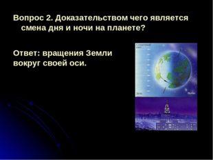 Вопрос 2. Доказательством чего является смена дня и ночи на планете? Ответ: в