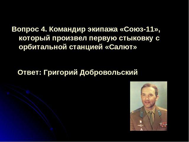 Вопрос 4. Командир экипажа «Союз-11», который произвел первую стыковку с орби...