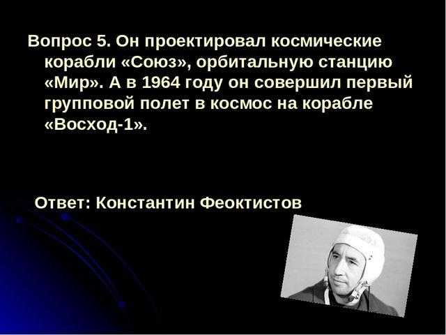 Вопрос 5. Он проектировал космические корабли «Союз», орбитальную станцию «Ми...