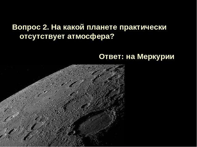 Вопрос 2. На какой планете практически отсутствует атмосфера? Ответ: на Мерку...