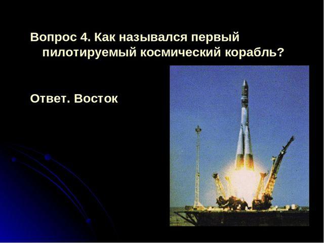 Вопрос 4. Как назывался первый пилотируемый космический корабль? Ответ. Восток