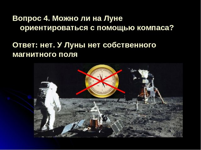 Вопрос 4. Можно ли на Луне ориентироваться с помощью компаса? Ответ: нет. У Л...