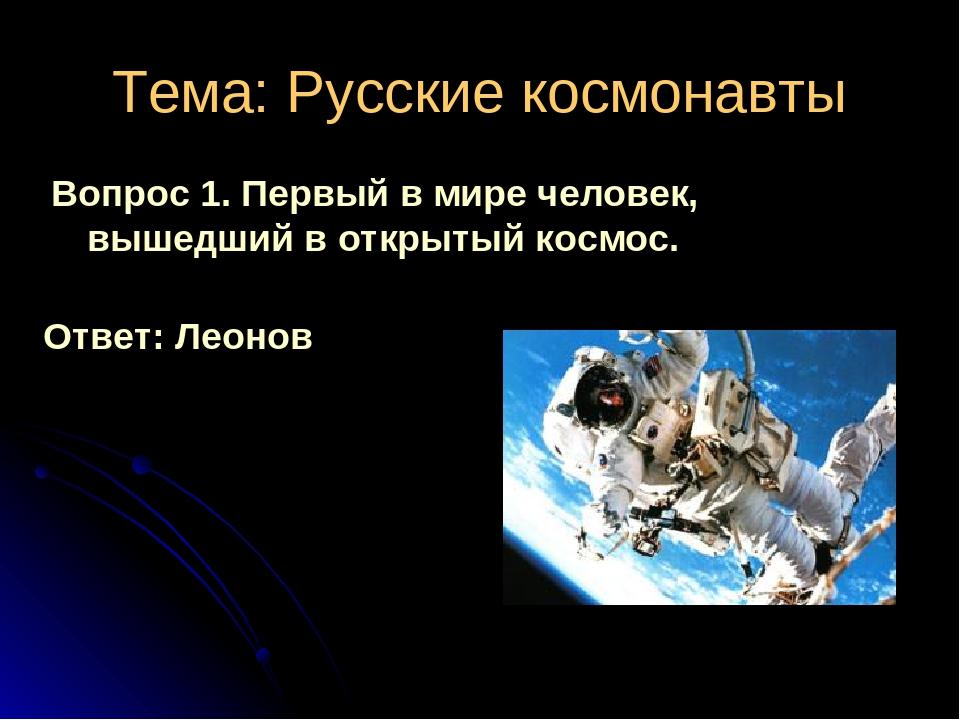 Тема: Русские космонавты Вопрос 1. Первый в мире человек, вышедший в открытый...