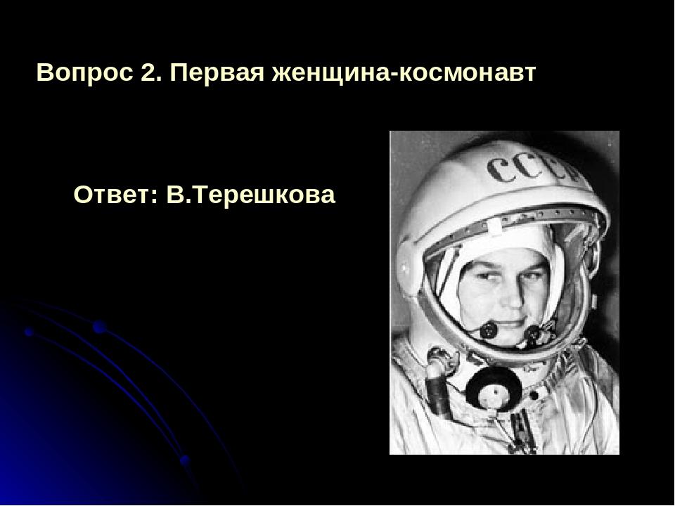 Вопрос 2. Первая женщина-космонавт Ответ: В.Терешкова