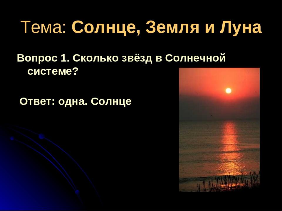 Тема: Солнце, Земля и Луна Вопрос 1. Сколько звёзд в Солнечной системе? Ответ...