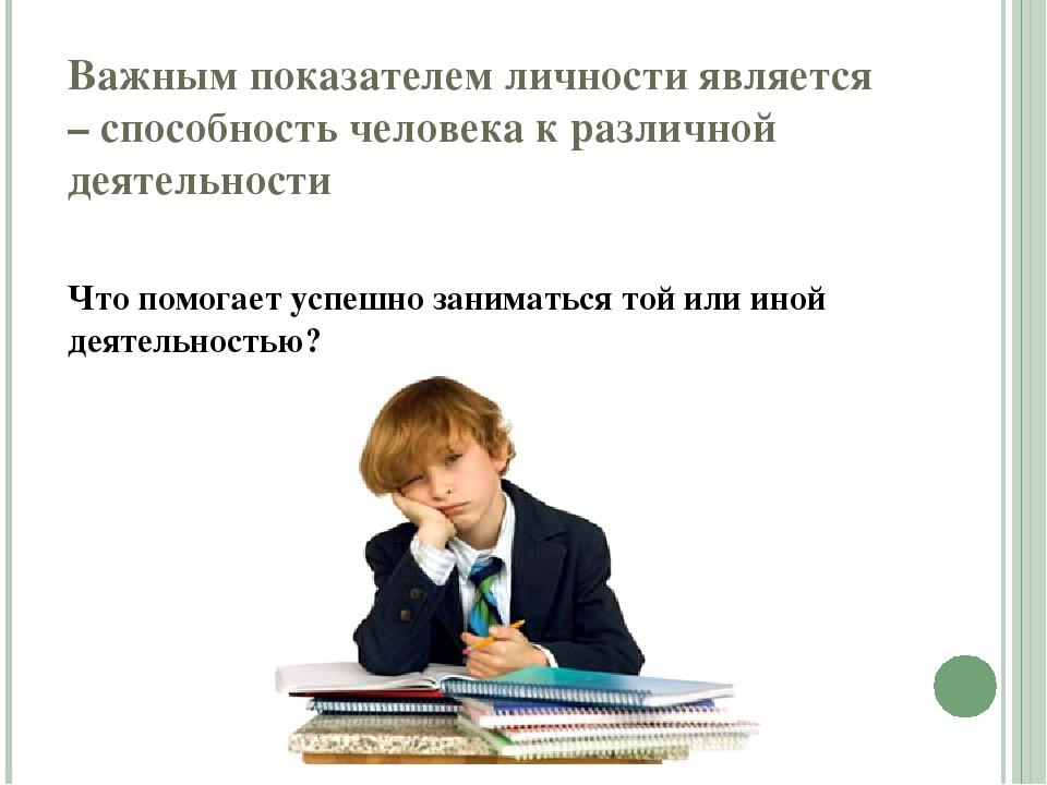 Важным показателем личности является – способность человека к различной деяте...