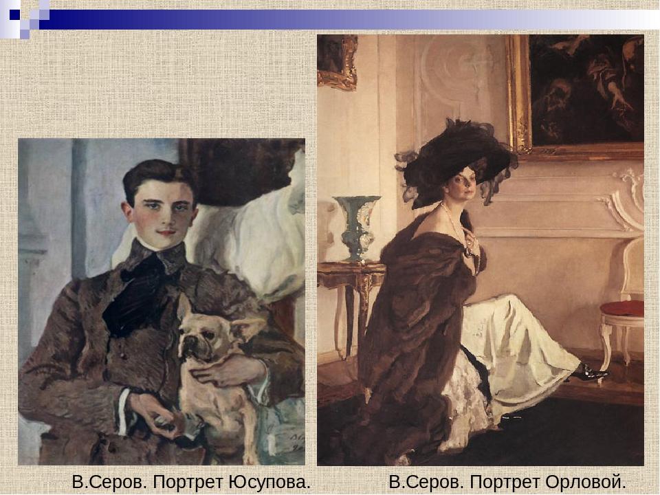 В.Серов. Портрет Юсупова. В.Серов. Портрет Орловой.