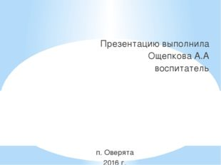 Презентацию выполнила Ощепкова А.А воспитатель п. Оверята 2016 г.