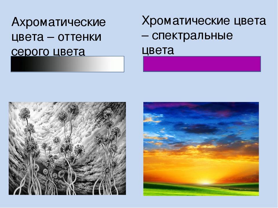 Ахроматические цвета – оттенки серого цвета Хроматические цвета – спектральны...
