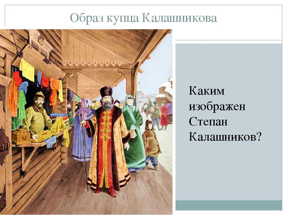 Образ купца Калашникова Каким изображен Степан Калашников?