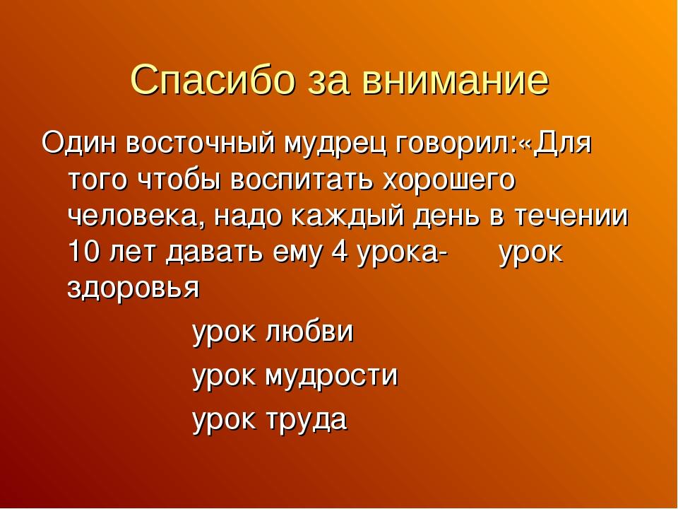 Спасибо за внимание Один восточный мудрец говорил:«Для того чтобы воспитать х...
