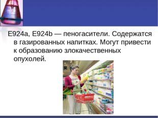 Е924a, Е924b — пеногасители. Содержатся в газированных напитках. Могут привес
