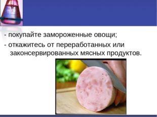- покупайте замороженные овощи;  - откажитесь от переработанных или законсе