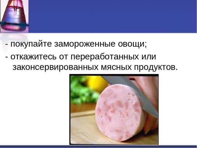 - покупайте замороженные овощи;  - откажитесь от переработанных или законсе...