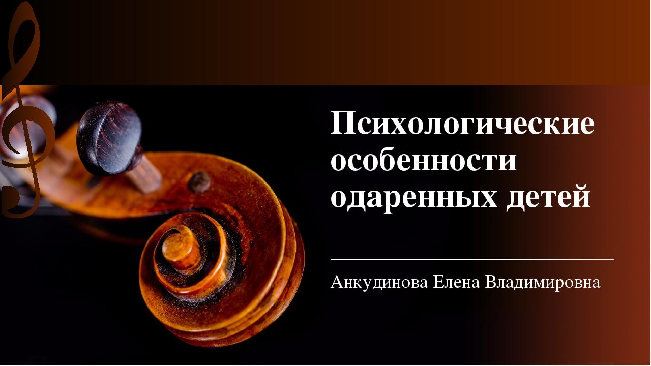 Психологические особенности одаренных детей Анкудинова Елена Владимировна