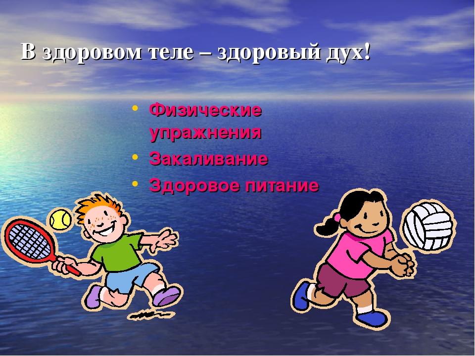 В здоровом теле – здоровый дух! Физические упражнения Закаливание Здоровое пи...