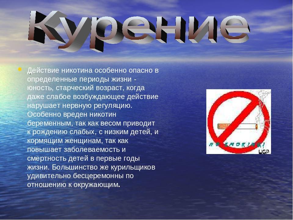 . Действие никотина особенно опасно в определенные периоды жизни - юность, с...