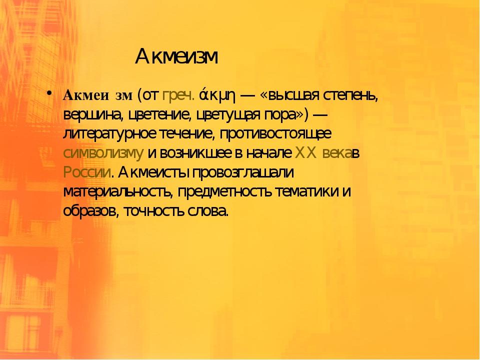 Акмеизм Акмеи́зм(отгреч.άκμη— «высшая степень, вершина, цветение, цветуща...