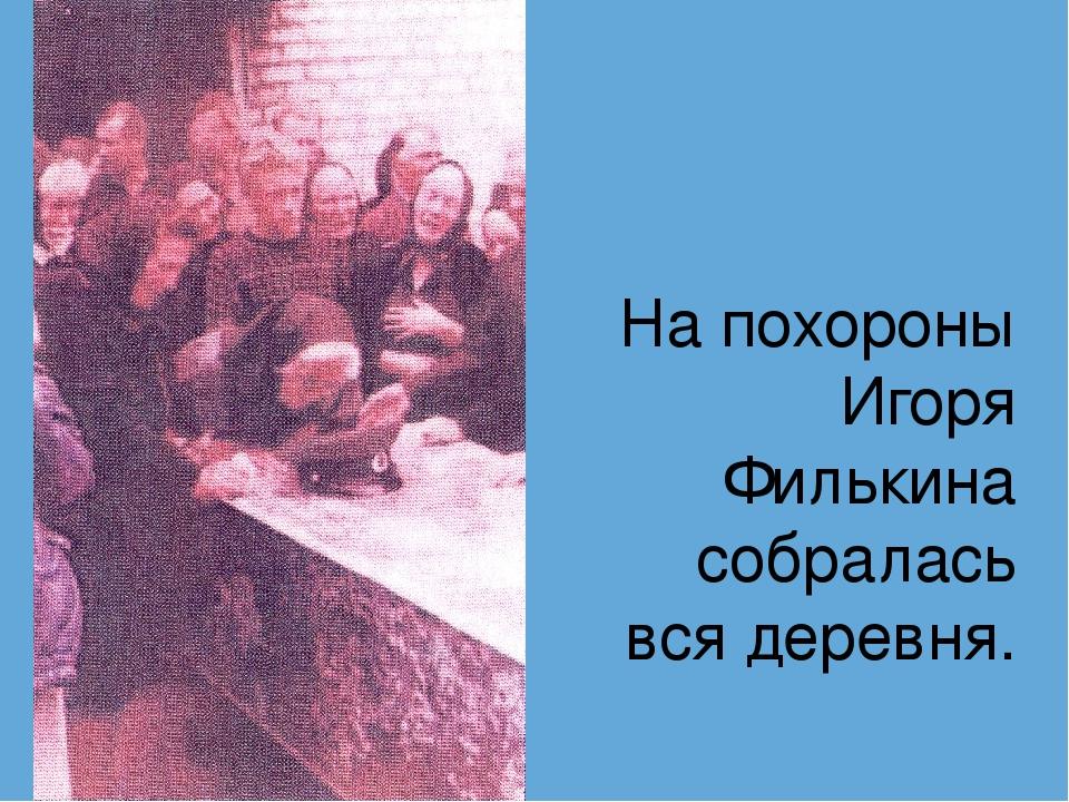 На похороны Игоря Филькина собралась вся деревня.