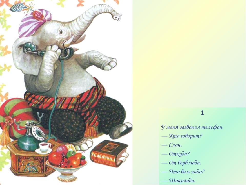 1 У меня зазвонил телефон. — Кто говорит? — Слон. — Откуда? — От верблюда. —...