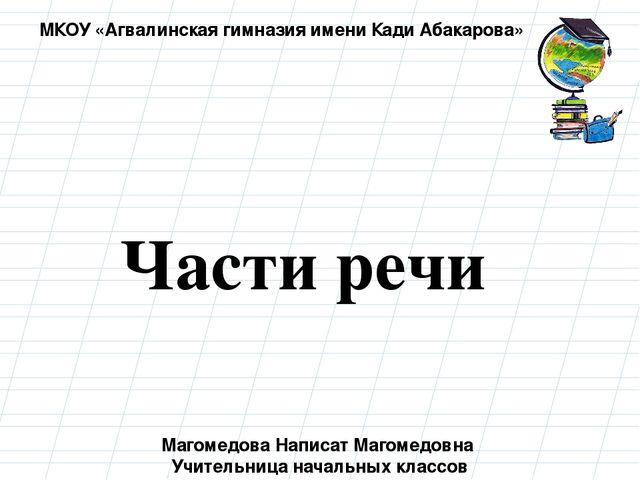 Части речи Магомедова Написат Магомедовна Учительница начальных классов МКОУ...