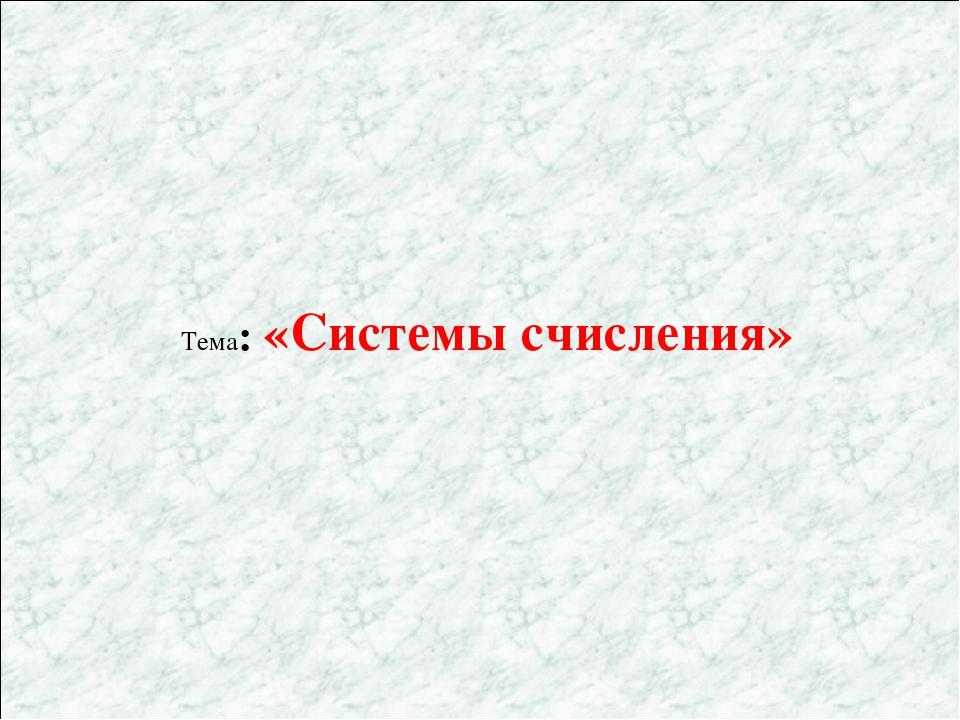 Тема: «Системы счисления»