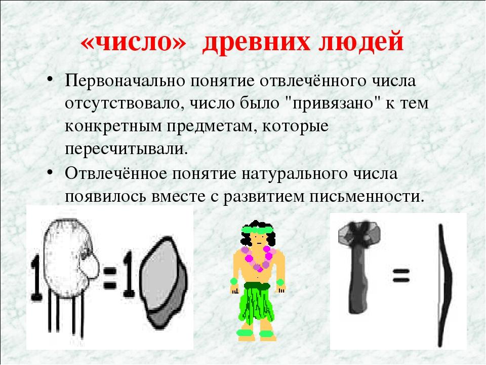 «число» древних людей Первоначально понятие отвлечённого числа отсутствовало,...