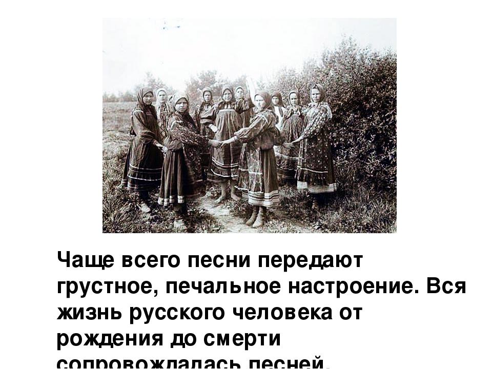 Чаще всего песни передают грустное, печальное настроение. Вся жизнь русского...